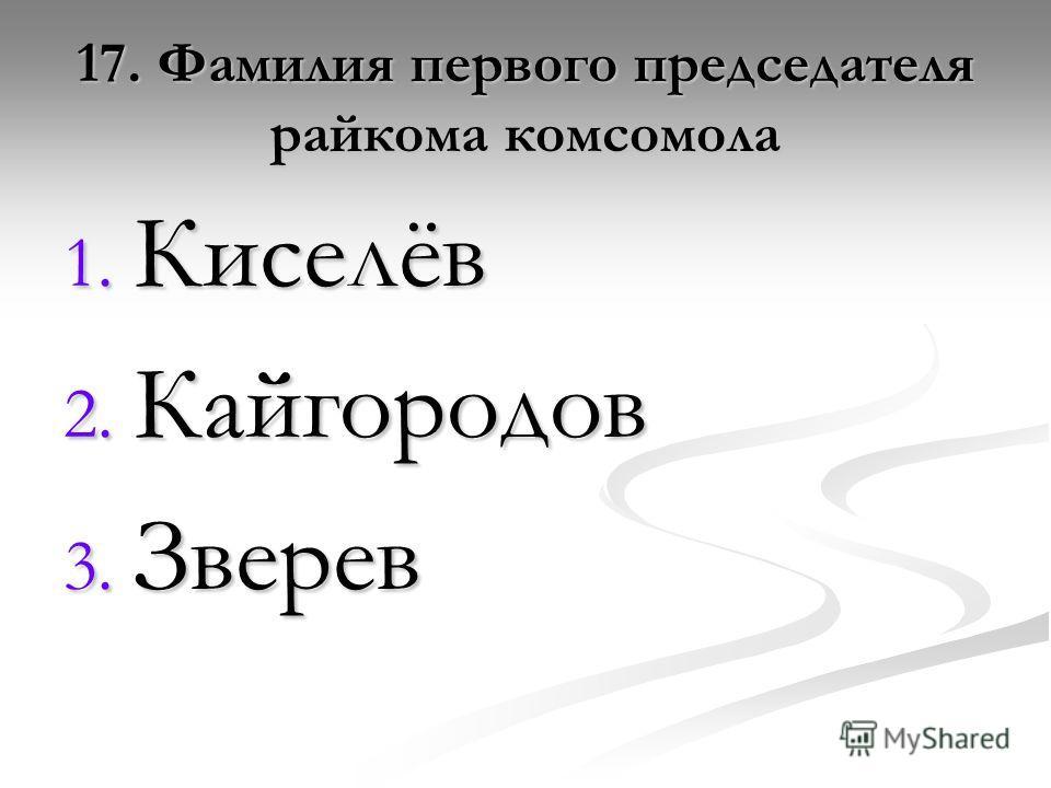 17. Фамилия первого председателя райкома комсомола 1. Киселёв 2. Кайгородов 3. Зверев