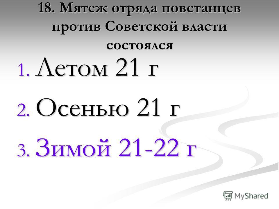 18. Мятеж отряда повстанцев против Советской власти состоялся 1. Летом 21 г 2. Осенью 21 г 3. Зимой 21-22 г
