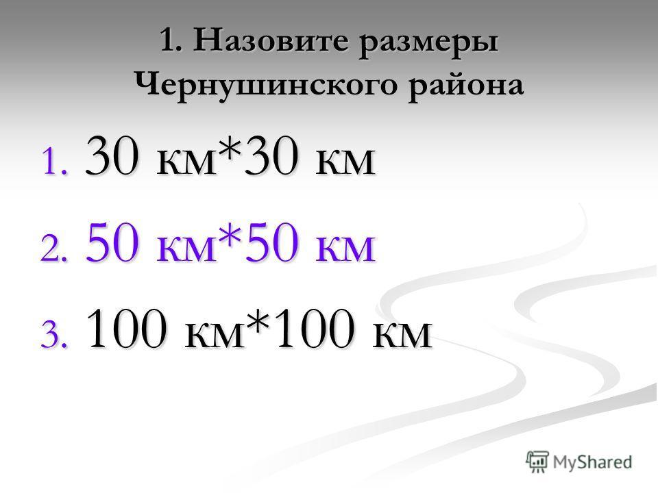 1. Назовите размеры Чернушинского района 1. 30 км*30 км 2. 50 км*50 км 3. 100 км*100 км