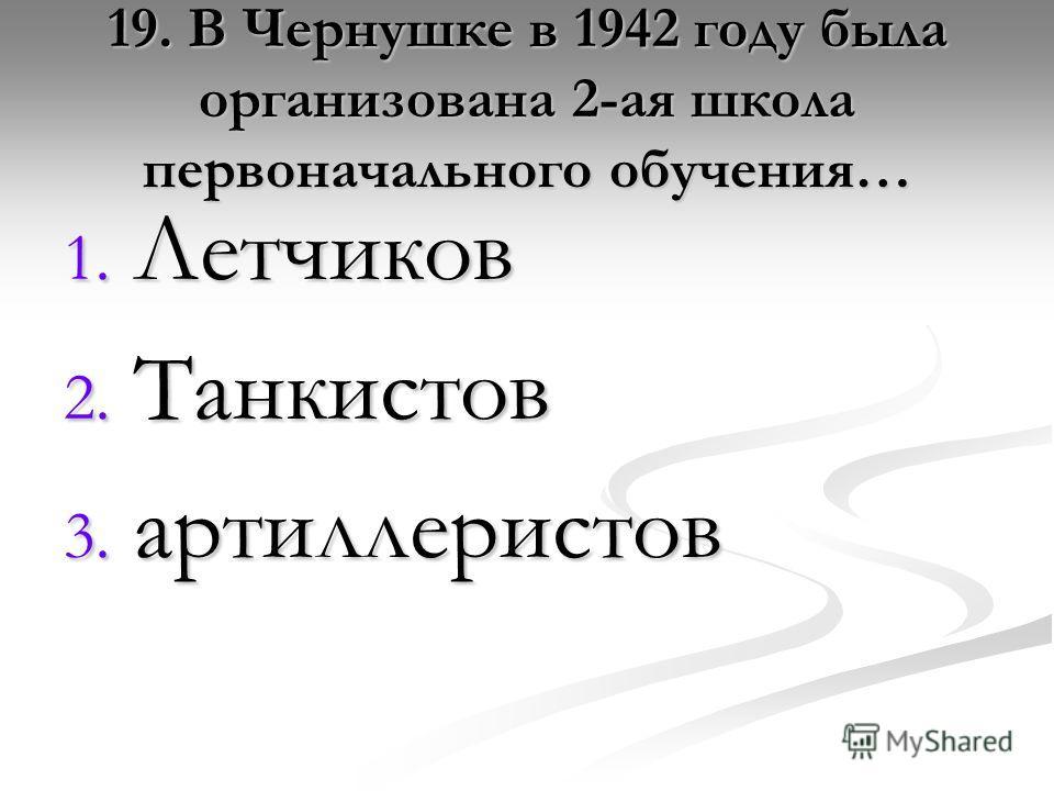 19. В Чернушке в 1942 году была организована 2-ая школа первоначального обучения… 1. Летчиков 2. Танкистов 3. артиллеристов