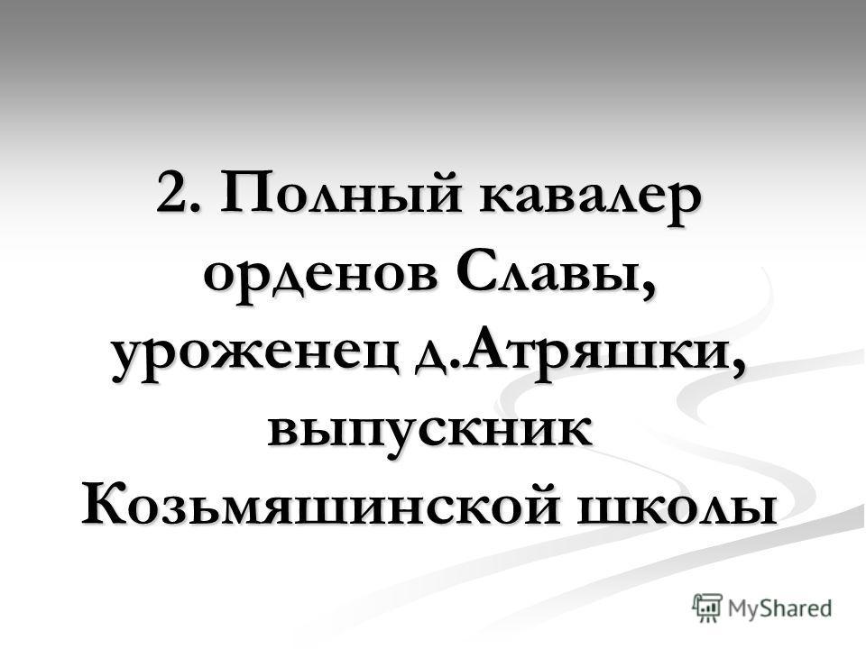 2. Полный кавалер орденов Славы, уроженец д.Атряшки, выпускник Козьмяшинской школы