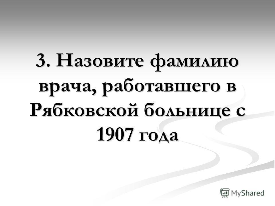 3. Назовите фамилию врача, работавшего в Рябковской больнице с 1907 года