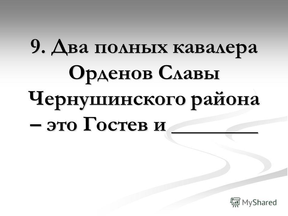 9. Два полных кавалера Орденов Славы Чернушинского района – это Гостев и ________