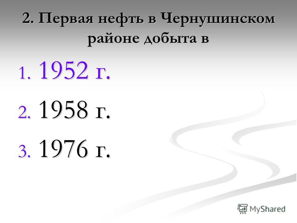 2. Первая нефть в Чернушинском районе добыта в 1. 1952 г. 2. 1958 г. 3. 1976 г.