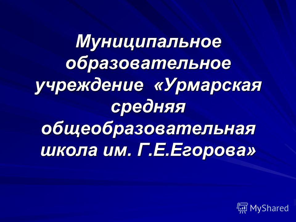 Муниципальное образовательное учреждение «Урмарская средняя общеобразовательная школа им. Г.Е.Егорова»