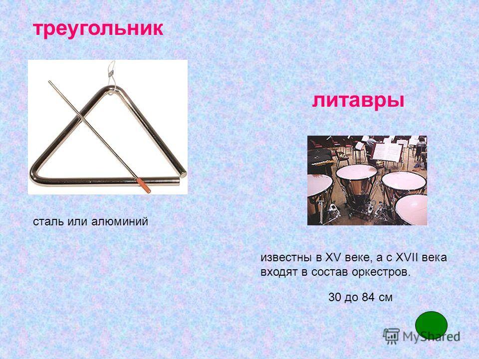 сталь или алюминий известны в XV веке, а с XVII века входят в состав оркестров. 30 до 84 см литавры треугольник