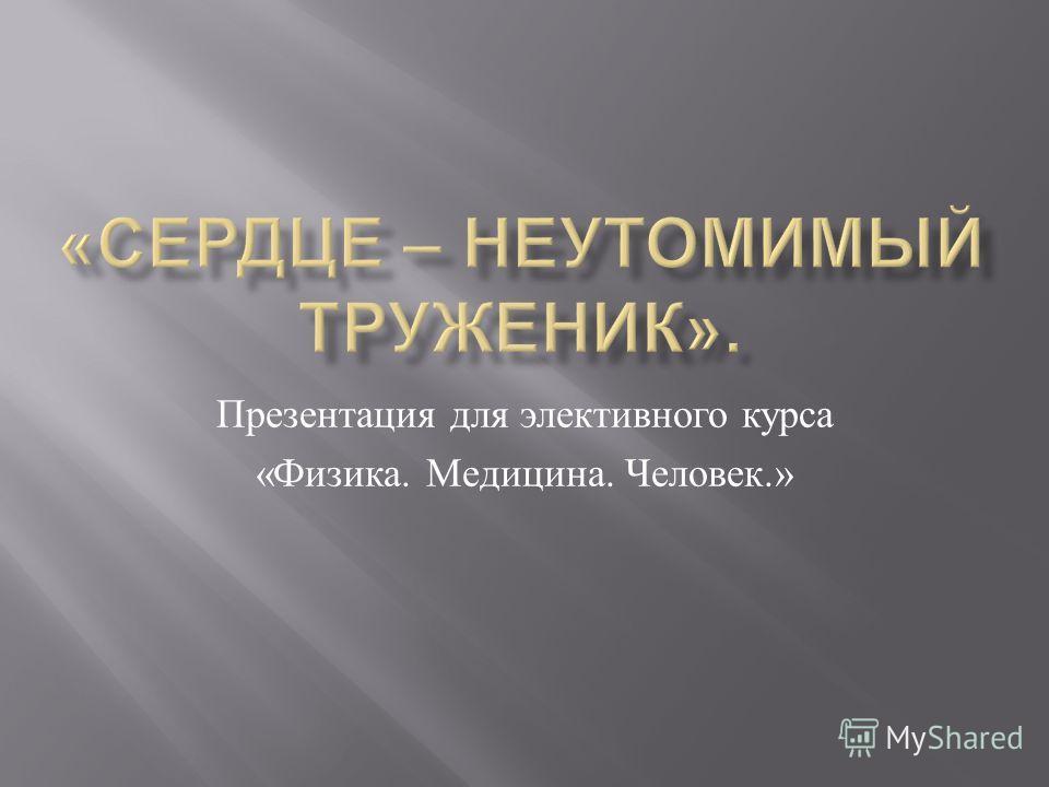 Презентация для элективного курса « Физика. Медицина. Человек.»