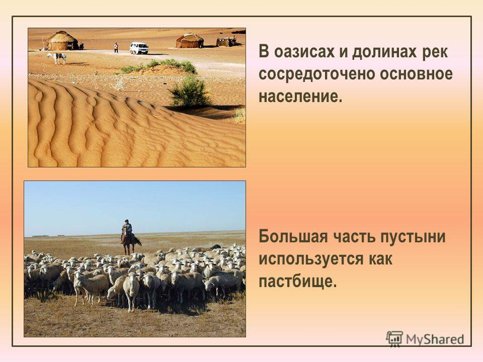 В оазисах и долинах рек сосредоточено основное население. Большая часть пустыни используется как пастбище.