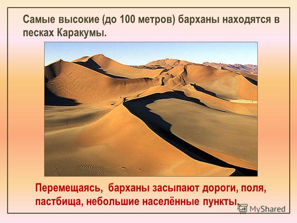 Самые высокие (до 100 метров) барханы находятся в песках Каракумы. Перемещаясь, барханы засыпают дороги, поля, пастбища, небольшие населённые пункты.