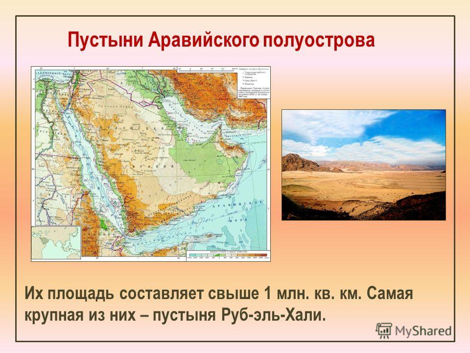 Пустыни Аравийского полуострова Их площадь составляет свыше 1 млн. кв. км. Самая крупная из них – пустыня Руб-эль-Хали.