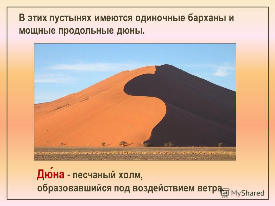 Дюна - песчаный холм, образовавшийся под воздействием ветра. В этих пустынях имеются одиночные барханы и мощные продольные дюны.