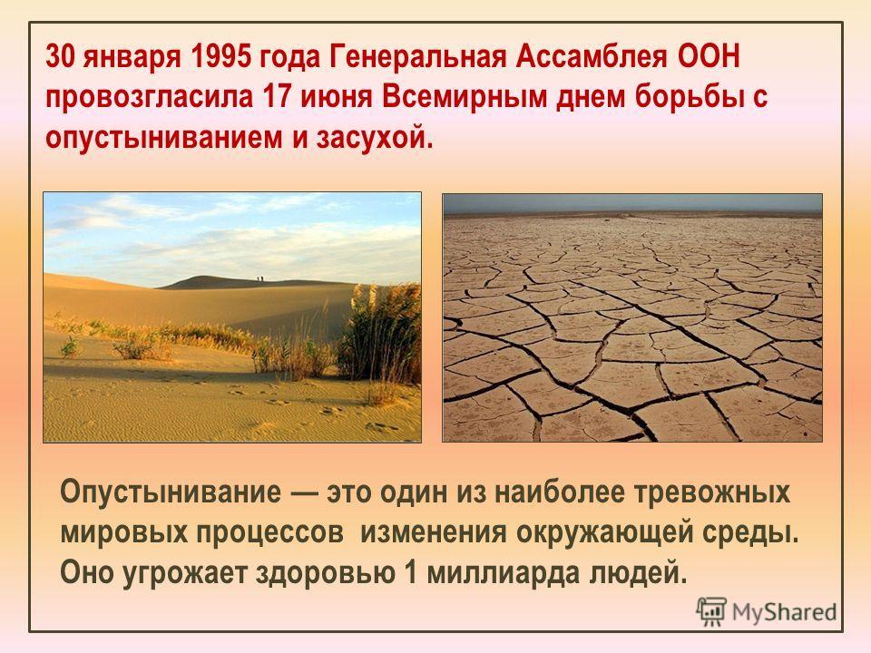 30 января 1995 года Генеральная Ассамблея ООН провозгласила 17 июня Всемирным днем борьбы с опустыниванием и засухой. Опустынивание это один из наиболее тревожных мировых процессов изменения окружающей среды. Оно угрожает здоровью 1 миллиарда людей.