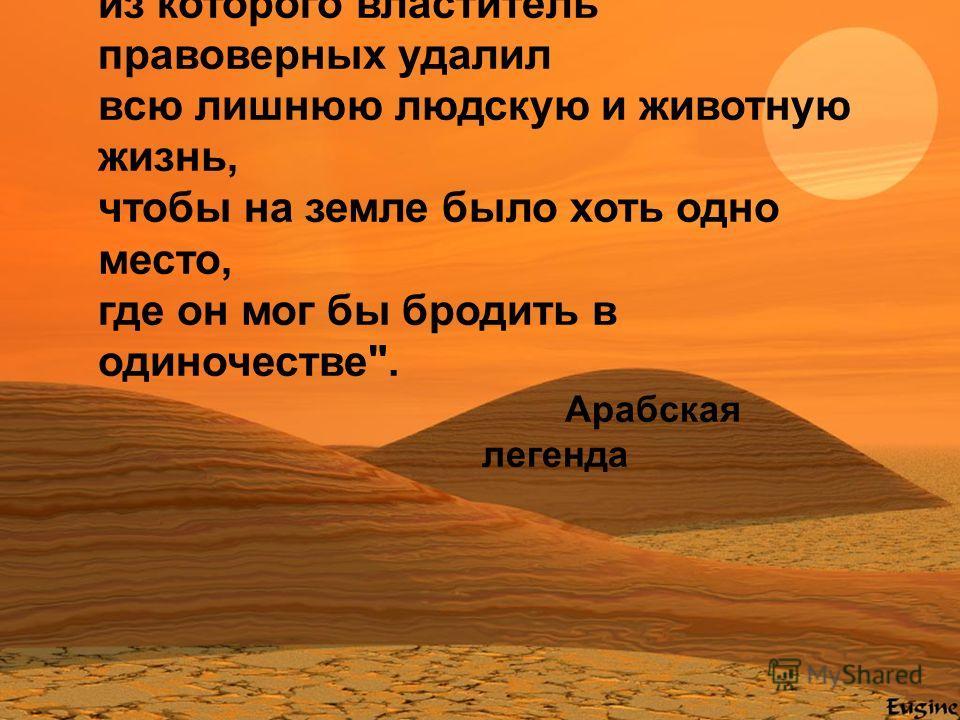 Пустыня - это сад Аллаха, из которого властитель правоверных удалил всю лишнюю людскую и животную жизнь, чтобы на земле было хоть одно место, где он мог бы бродить в одиночестве. Арабская легенда