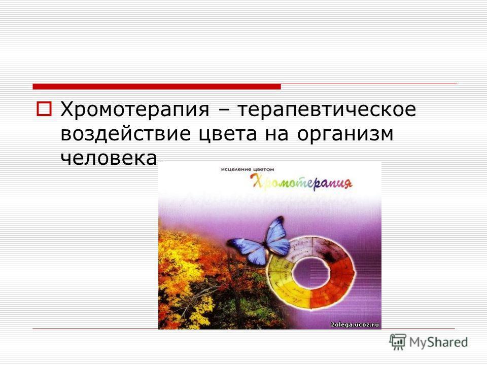 Хромотерапия – терапевтическое воздействие цвета на организм человека.