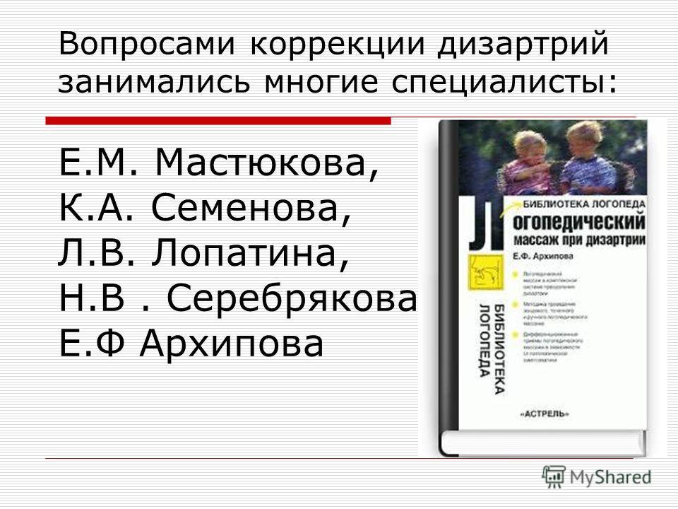 Вопросами коррекции дизартрий занимались многие специалисты: Е.М. Мастюкова, К.А. Семенова, Л.В. Лопатина, Н.В. Серебрякова, Е.Ф Архипова