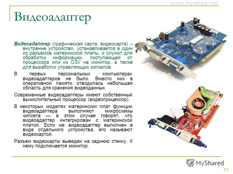 11 Видеоадаптер Видеоадаптер (графическая карта, видеокарта) – внутренне устройство, устанавливается в один из разъемов материнской платы, и служит для обработки информации, поступающей от процессора или из ОЗУ на монитор, а также для выработки управ