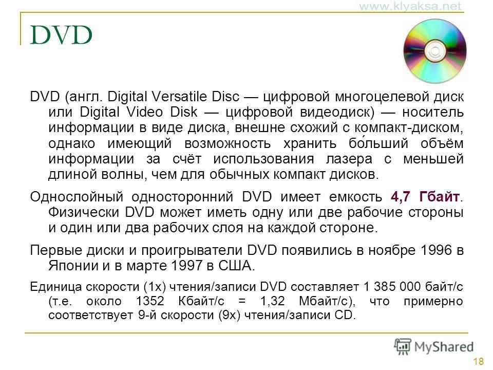 18 DVD DVD (англ. Digital Versatile Disc цифровой многоцелевой диск или Digital Video Disk цифровой видеодиск) носитель информации в виде диска, внешне схожий с компакт-диском, однако имеющий возможность хранить бо́льший объём информации за счёт испо