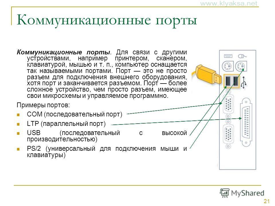 21 Коммуникационные порты Коммуникационные порты. Для связи с другими устройствами, например принтером, сканером, клавиатурой, мышью и т. п., компьютер оснащается так называемыми портами. Порт это не просто разъем для подключения внешнего оборудовани