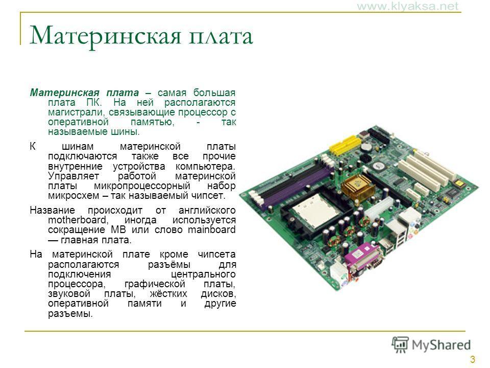 3 Материнская плата Материнская плата – самая большая плата ПК. На ней располагаются магистрали, связывающие процессор с оперативной памятью, - так называемые шины. К шинам материнской платы подключаются также все прочие внутренние устройства компьют