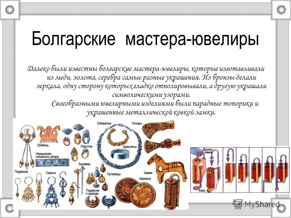 Болгарские мастера-ювелиры Далеко были известны болгарские мастера-ювелиры, которые изготавливали из меди, золота, серебра самые разные украшения. Из бронзы делали зеркала, одну сторону которых гладко отполировывали, а другую украшали символическими