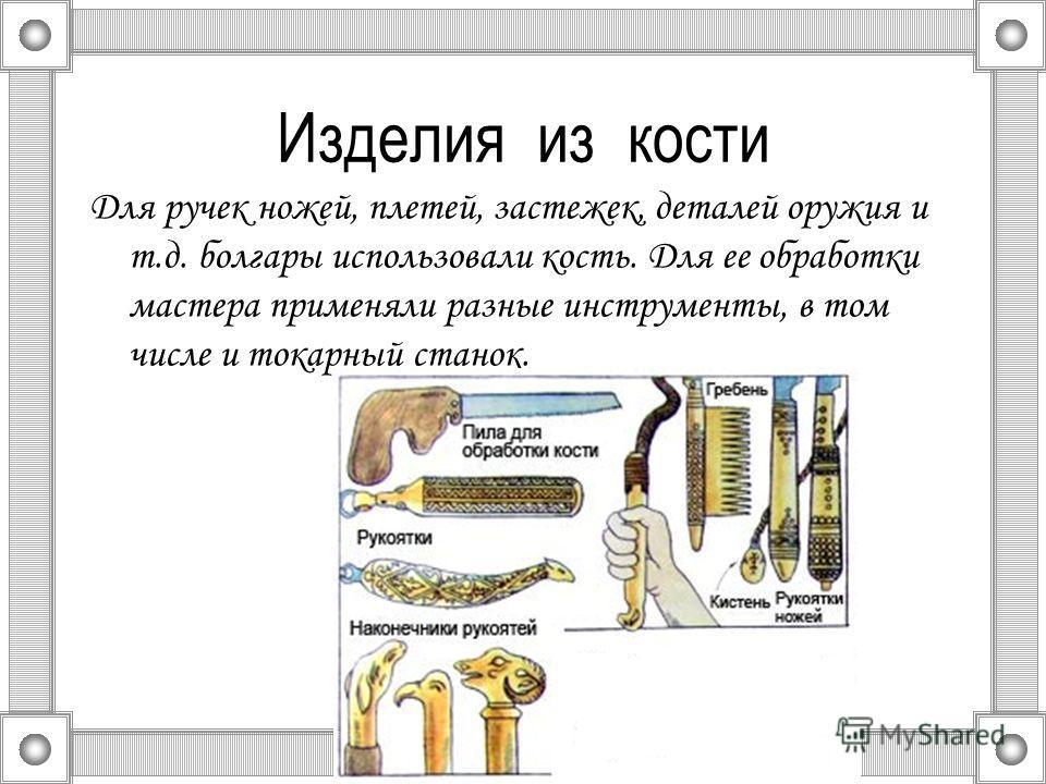 Изделия из кости Для ручек ножей, плетей, застежек, деталей оружия и т.д. болгары использовали кость. Для ее обработки мастера применяли разные инструменты, в том числе и токарный станок.