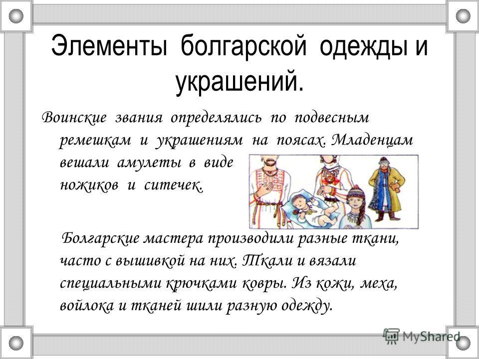 Элементы болгарской одежды и украшений. Воинские звания определялись по подвесным ремешкам и украшениям на поясах. Младенцам вешали амулеты в виде ножиков и ситечек. Болгарские мастера производили разные ткани, часто с вышивкой на них. Ткали и вязали