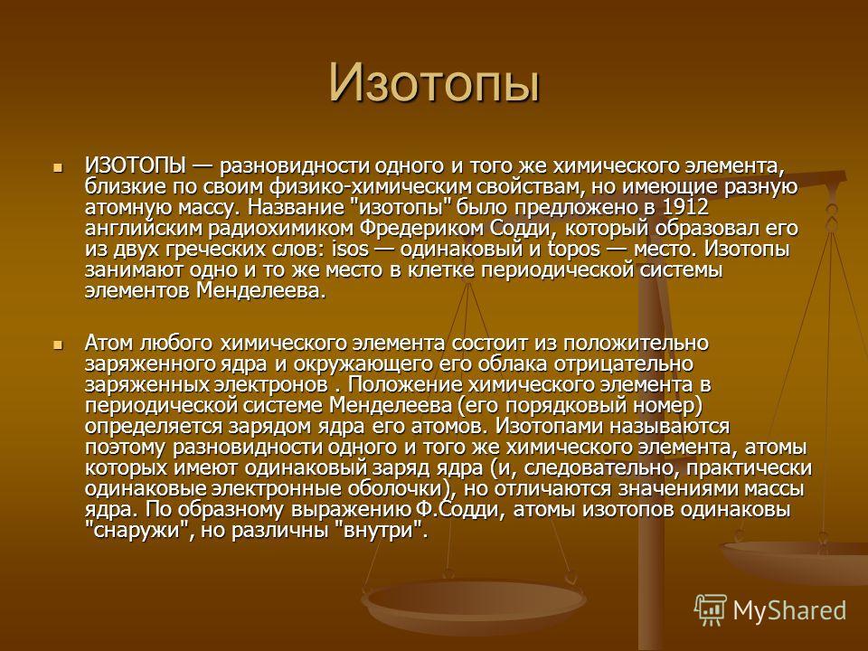 Изотопы ИЗОТОПЫ разновидности одного и того же химического элемента, близкие по своим физико-химическим свойствам, но имеющие разную атомную массу. Название