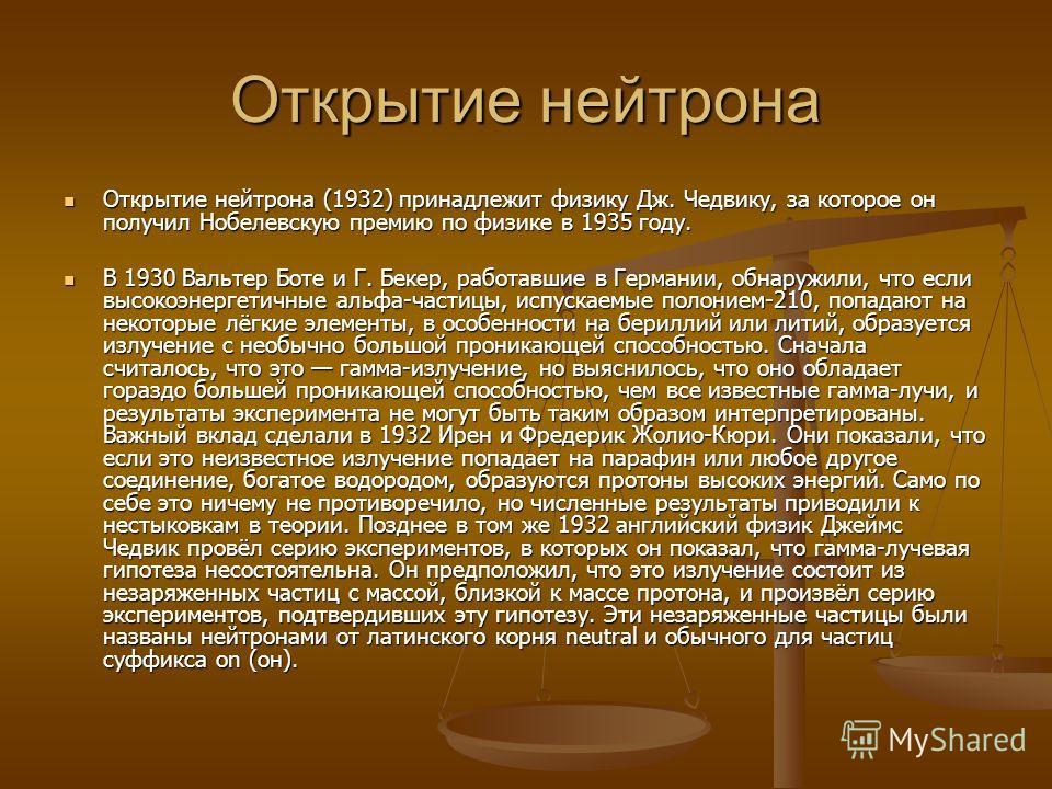Открытие нейтрона Открытие нейтрона (1932) принадлежит физику Дж. Чедвику, за которое он получил Нобелевскую премию по физике в 1935 году. Открытие нейтрона (1932) принадлежит физику Дж. Чедвику, за которое он получил Нобелевскую премию по физике в 1