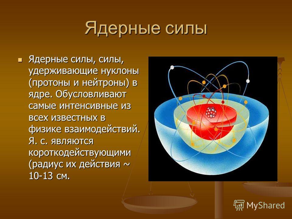 Ядерные силы Ядерные силы, силы, удерживающие нуклоны (протоны и нейтроны) в ядре. Обусловливают самые интенсивные из всех известных в физике взаимодействий. Я. с. являются короткодействующими (радиус их действия ~ 10-13 см. Ядерные силы, силы, удерж