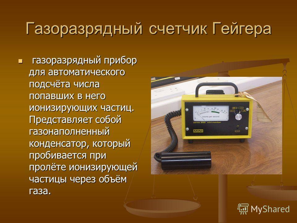 Газоразрядный счетчик Гейгера газоразрядный прибор для автоматического подсчёта числа попавших в него ионизирующих частиц. Представляет собой газонаполненный конденсатор, который пробивается при пролёте ионизирующей частицы через объём газа. газоразр