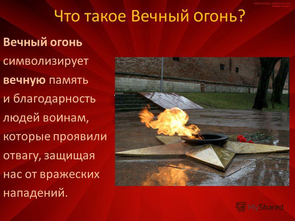 Что такое Вечный о гонь? Вечный огонь символизирует вечную память и благодарность людей во и нам, которые проявили отвагу, защищая нас от вражеских нападений.