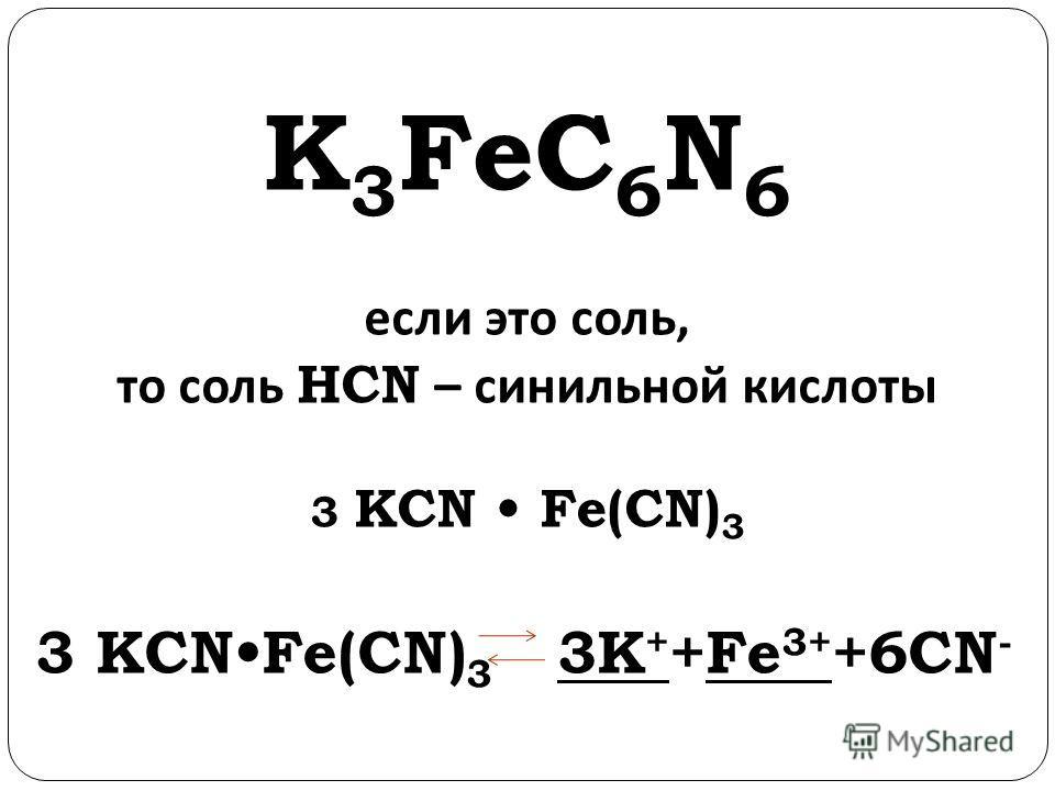 K 3 FeC 6 N 6 если это соль, то соль H CN – синильной кислоты 3 KCN Fe(CN) 3 3 KCN Fe(CN) 3 3K + +Fe 3+ +6CN -