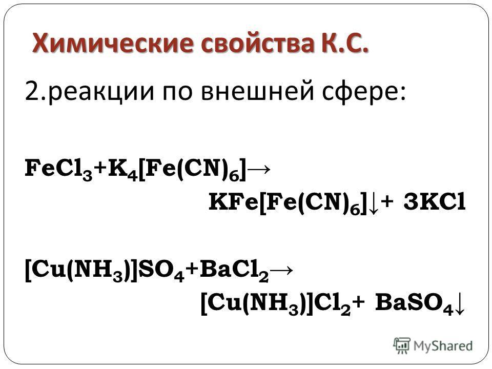 Химические свойства К. С. 2.реакции по внешней сфере: FeCl 3 +K 4 [Fe(CN) 6 ] KFe[Fe(CN) 6 ]+ 3KCl [Cu(NH 3 )]SO 4 +BaCl 2 [Cu(NH 3 )]Cl 2 + BaSO 4