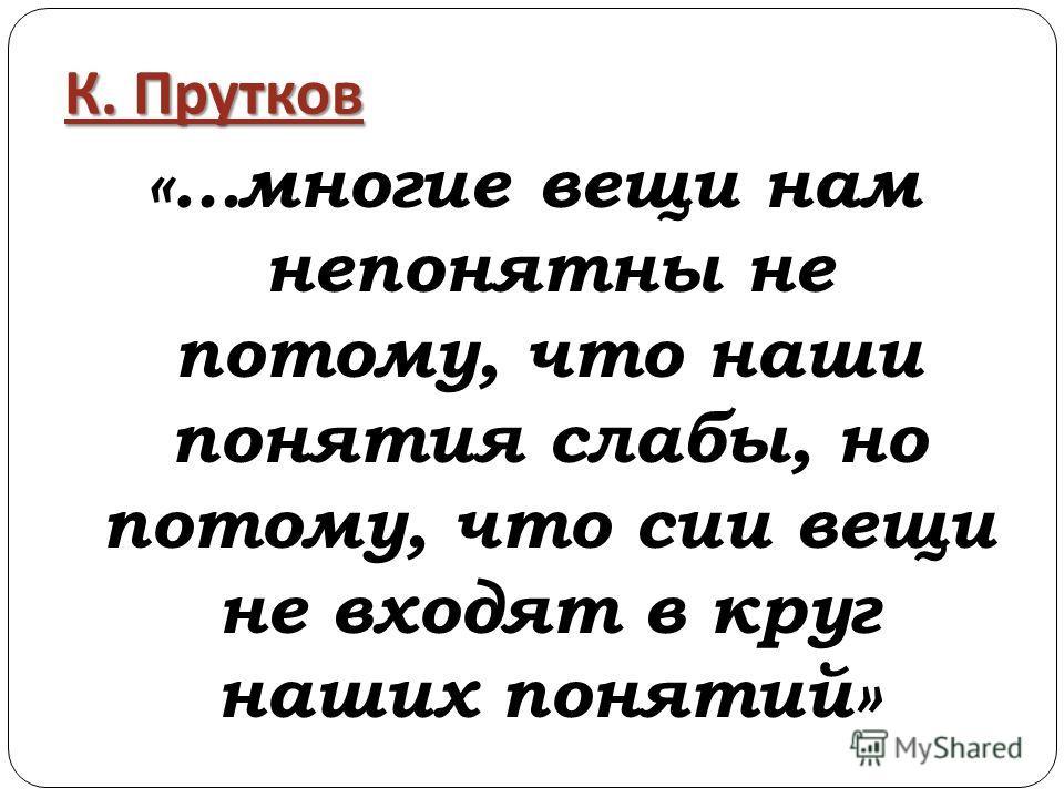 К. Прутков «…многие вещи нам непонятны не потому, что наши понятия слабы, но потому, что сии вещи не входят в круг наших понятий»