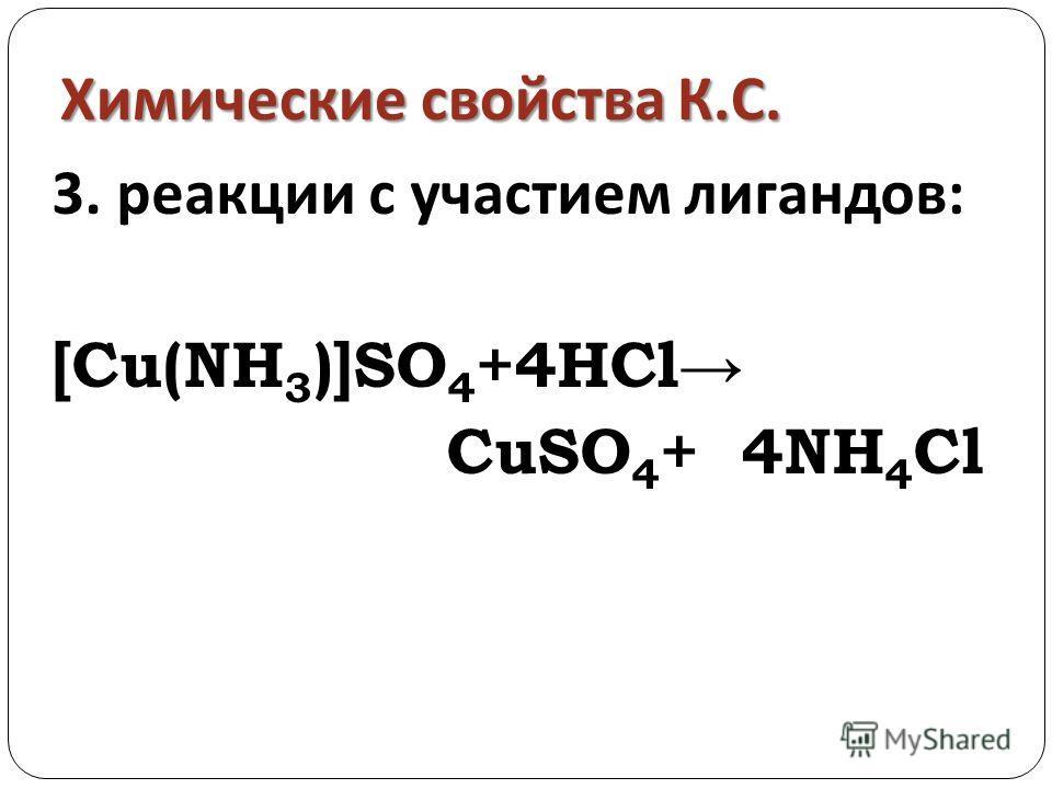 Химические свойства К. С. 3. реакции с участием лигандов: [Cu(NH 3 )]SO 4 +4HCl CuSO 4 + 4NH 4 Cl