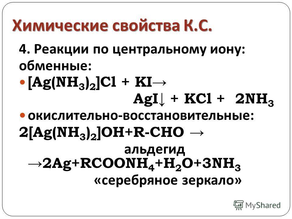Химические свойства К. С. 4. Реакции по центральному иону: обменные: [Ag(NH 3 ) 2 ]Cl + KI AgI + KCl + 2NH 3 окислительно-восстановительные: 2[Ag(NH 3 ) 2 ]OH+R-CHO альдегид 2Ag+RCOONH 4 +H 2 O+3NH 3 «серебряное зеркало»