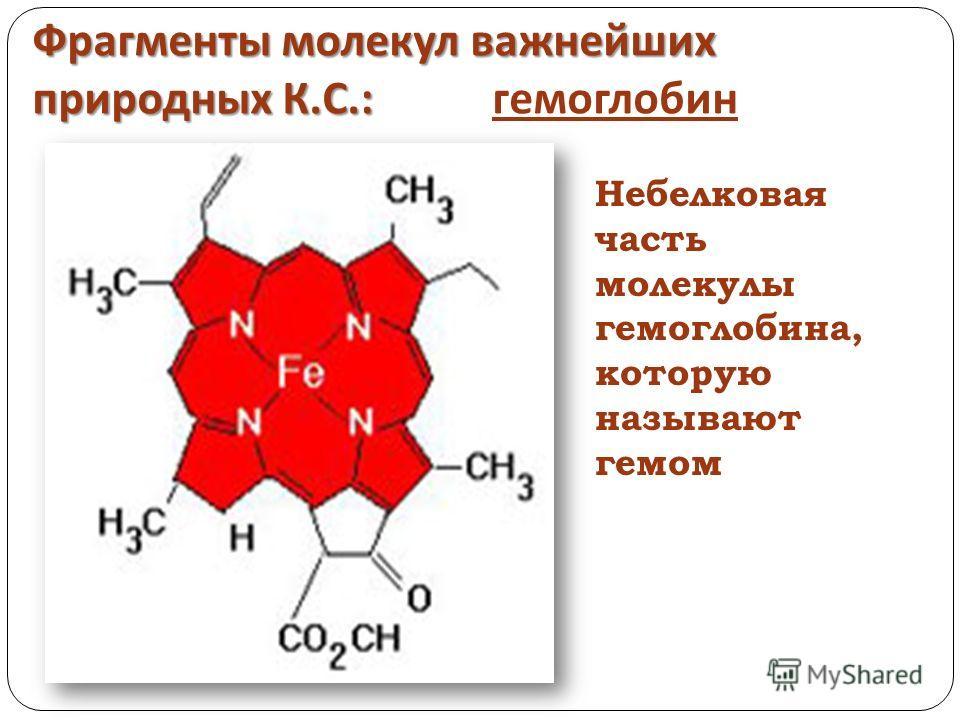 Фрагменты молекул важнейших природных К. С.: Фрагменты молекул важнейших природных К. С.: гемоглобин Небелковая часть молекулы гемоглобина, которую называют гемом