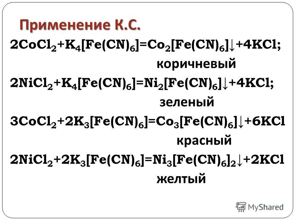 Применение К. С. 2CoCl 2 +K 4 [Fe(CN) 6 ]=Co 2 [Fe(CN) 6 ]+4KCl; коричневый 2NiCl 2 +K 4 [Fe(CN) 6 ]=Ni 2 [Fe(CN) 6 ]+4KCl; зеленый 3CoCl 2 +2K 3 [Fe(CN) 6 ]=Co 3 [Fe(CN) 6 ]+6KCl красный 2NiCl 2 +2K 3 [Fe(CN) 6 ]=Ni 3 [Fe(CN) 6 ] 2 +2KCl желтый