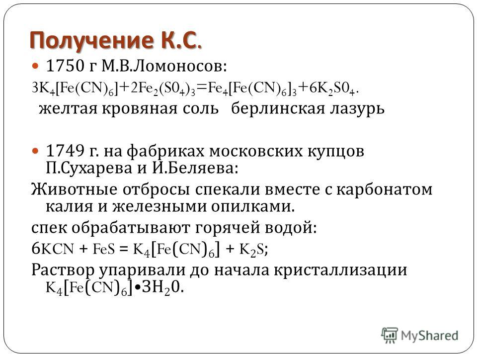 Получение К. С. 1750 г М. В. Ломоносов : 3K 4 [Fe(CN) 6 ]+2Fe 2 (S0 4 ) 3 =Fe 4 [Fe(CN) 6 ] 3 +6K 2 S0 4. желтая кровяная соль берлинская лазурь 1749 г. на фабриках московских купцов П. Сухарева и И. Беляева : Животные отбросы спекали вместе с карбон