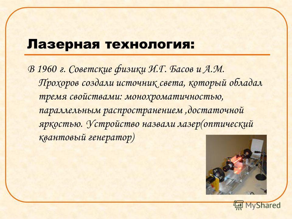 Лазерная технология: В 1960 г. Советские физики И.Г. Басов и А.М. Прохоров создали источник света, который обладал тремя свойствами: монохроматичностью, параллельным распространением,достаточной яркостью. Устройство назвали лазер(оптический квантовый