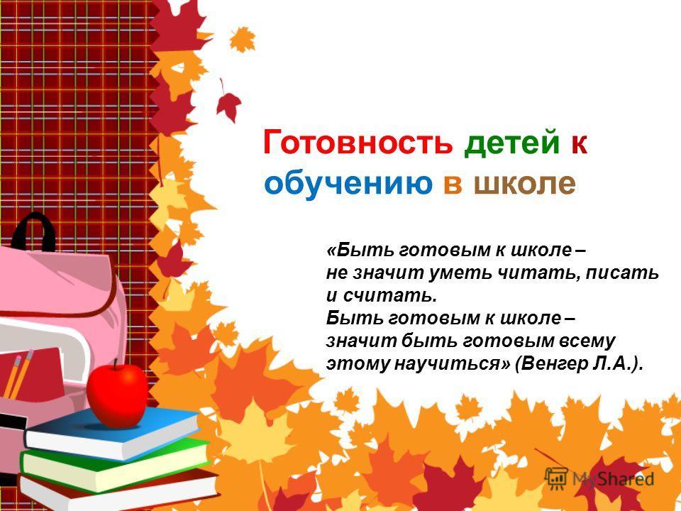 Готовность детей к обучению в школе «Быть готовым к школе – не значит уметь читать, писать и считать. Быть готовым к школе – значит быть готовым всему этому научиться» (Венгер Л.А.).
