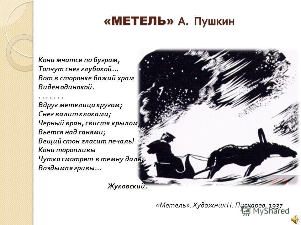 «МЕТЕЛЬ» А. Пушкин «МЕТЕЛЬ» А. Пушкин Кони мчатся по буграм, Топчут снег глубокой... Вот в сторонке божий храм Виден одинокой........ Вдруг метелица кругом; Снег валит клоками; Черный вран, свистя крылом, Вьется над санями; Вещий стон гласит печаль!
