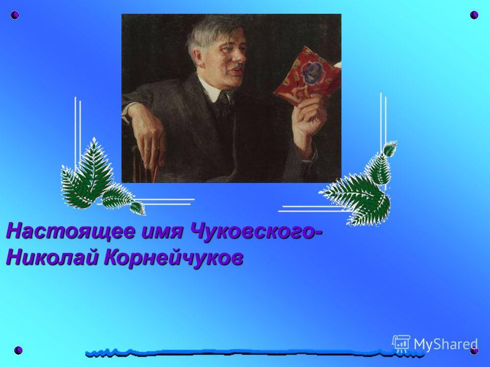 Настоящее имя Чуковского- Николай Корнейчуков