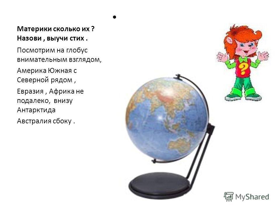 Материки сколько их ? Назови, выучи стих. Посмотрим на глобус внимательным взглядом, Америка Южная с Северной рядом, Евразия, Африка не подалеко, внизу Антарктида Австралия сбоку.