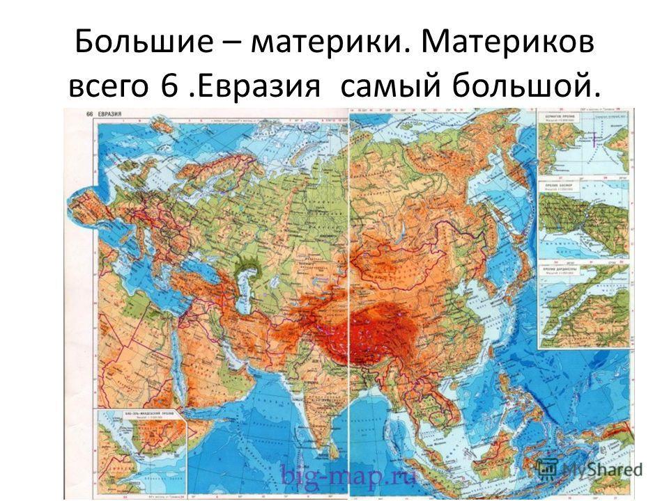 Большие – материки. Материков всего 6.Евразия самый большой.