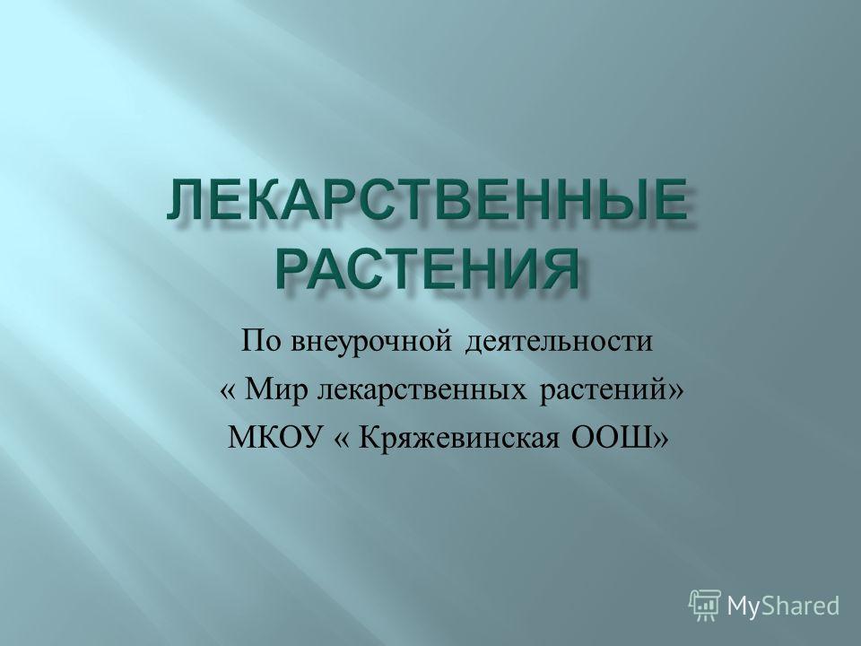По внеурочной деятельности « Мир лекарственных растений » МКОУ « Кряжевинская ООШ »