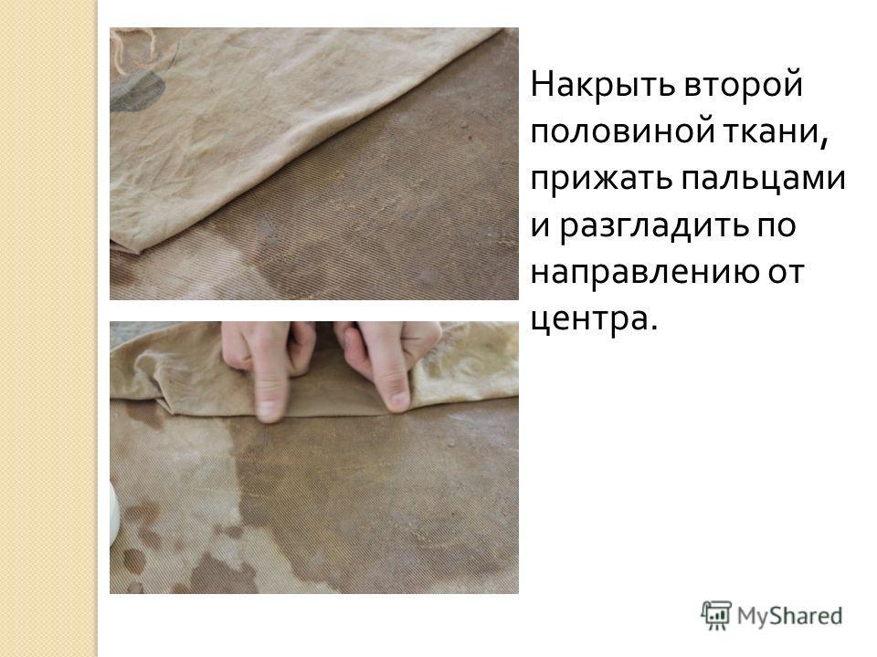 Накрыть второй половиной ткани, прижать пальцами и разгладить по направлению от центра.