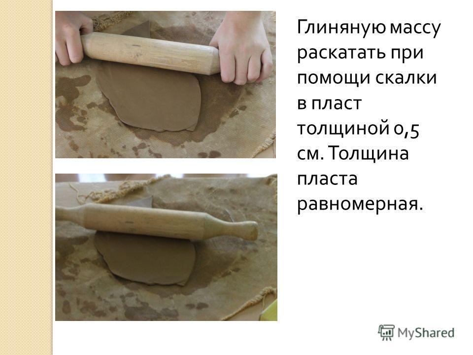 Глиняную массу раскатать при помощи скалки в пласт толщиной 0,5 см. Толщина пласта равномерная.