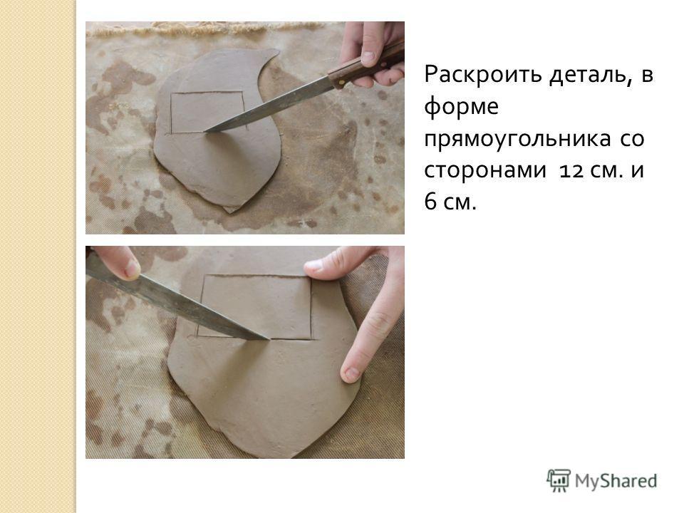 Раскроить деталь, в форме прямоугольника со сторонами 12 см. и 6 см.