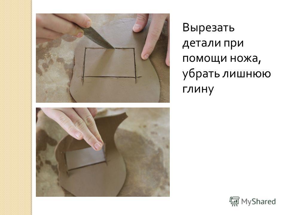 Вырезать детали при помощи ножа, убрать лишнюю глину